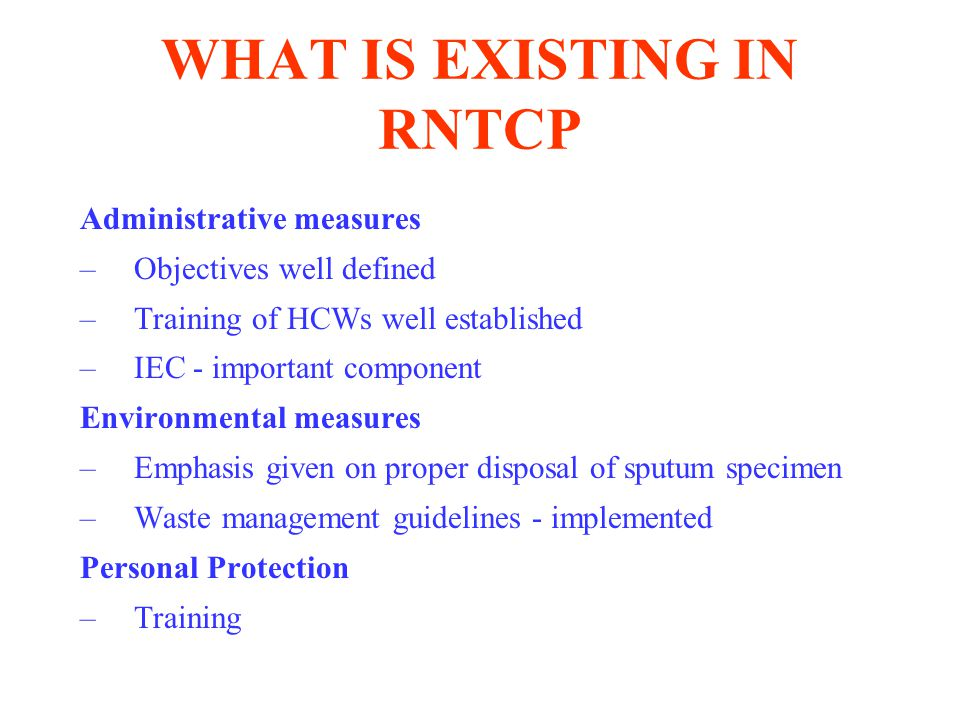 WHAT IS EXISTING IN RNTCP Administrative measures –Objectives well defined –Training of HCWs well established –IEC - important component Environmental measures –Emphasis given on proper disposal of sputum specimen –Waste management guidelines - implemented Personal Protection –Training