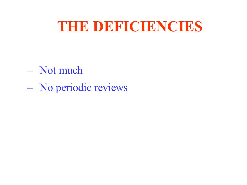 THE DEFICIENCIES –Not much –No periodic reviews