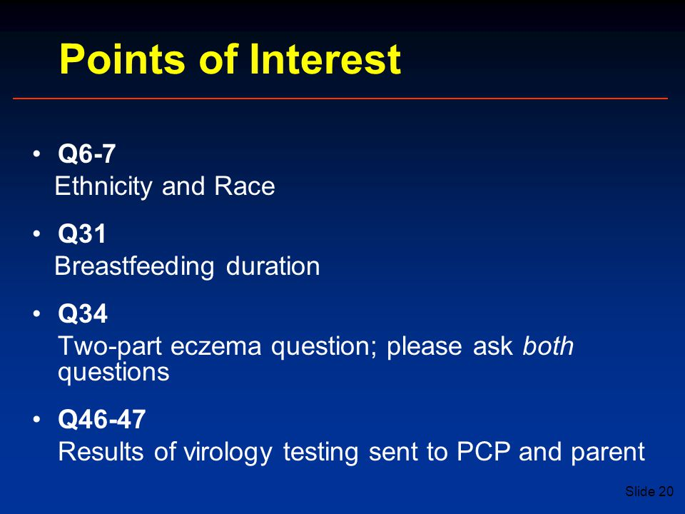 Slide 20 Q6-7 Ethnicity and Race Q31 Breastfeeding duration Q34 Two-part eczema question; please ask both questions Q46-47 Results of virology testing sent to PCP and parent Points of Interest