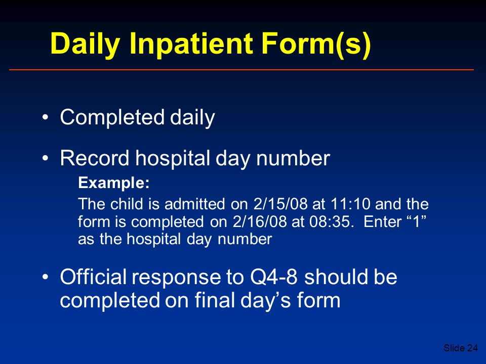 Slide 24 Completed daily Record hospital day number Example: The child is admitted on 2/15/08 at 11:10 and the form is completed on 2/16/08 at 08:35.