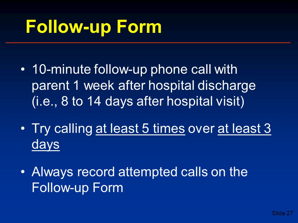 Slide 27 Follow-up Form 10-minute follow-up phone call with parent 1 week after hospital discharge (i.e., 8 to 14 days after hospital visit) Try calling at least 5 times over at least 3 days Always record attempted calls on the Follow-up Form