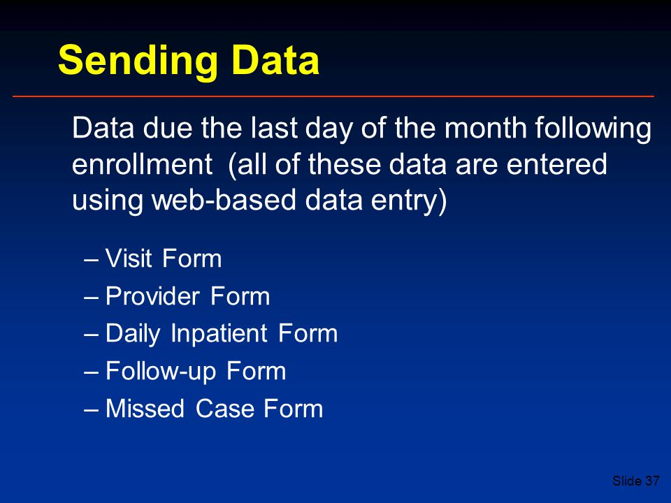 Slide 37 Data due the last day of the month following enrollment (all of these data are entered using web-based data entry) –Visit Form –Provider Form –Daily Inpatient Form –Follow-up Form –Missed Case Form Sending Data
