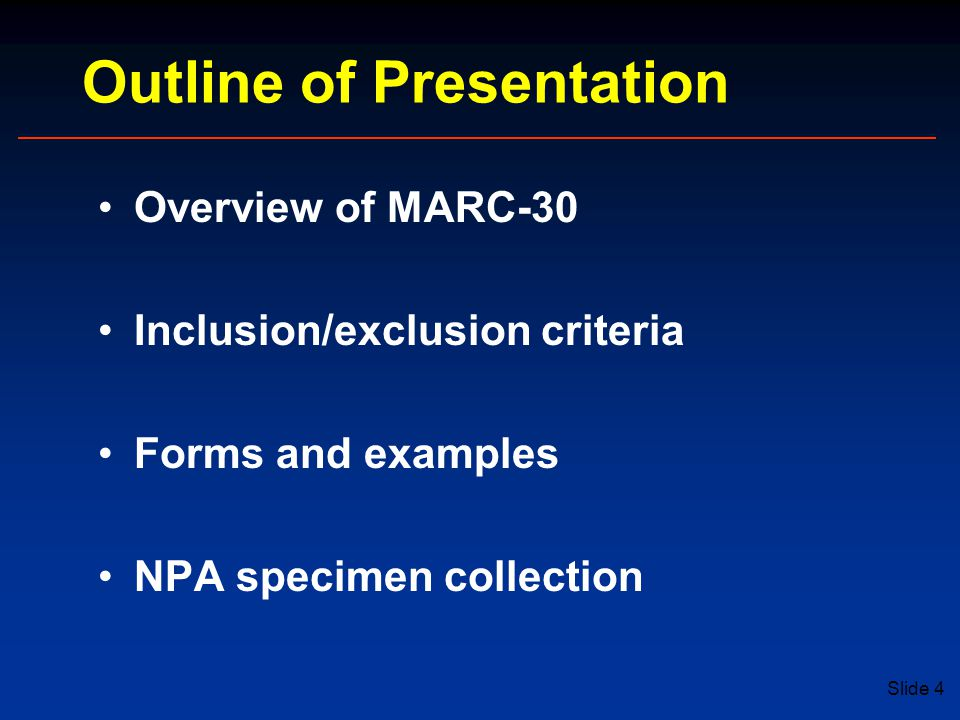 Slide 4 Outline of Presentation Overview of MARC-30 Inclusion/exclusion criteria Forms and examples NPA specimen collection