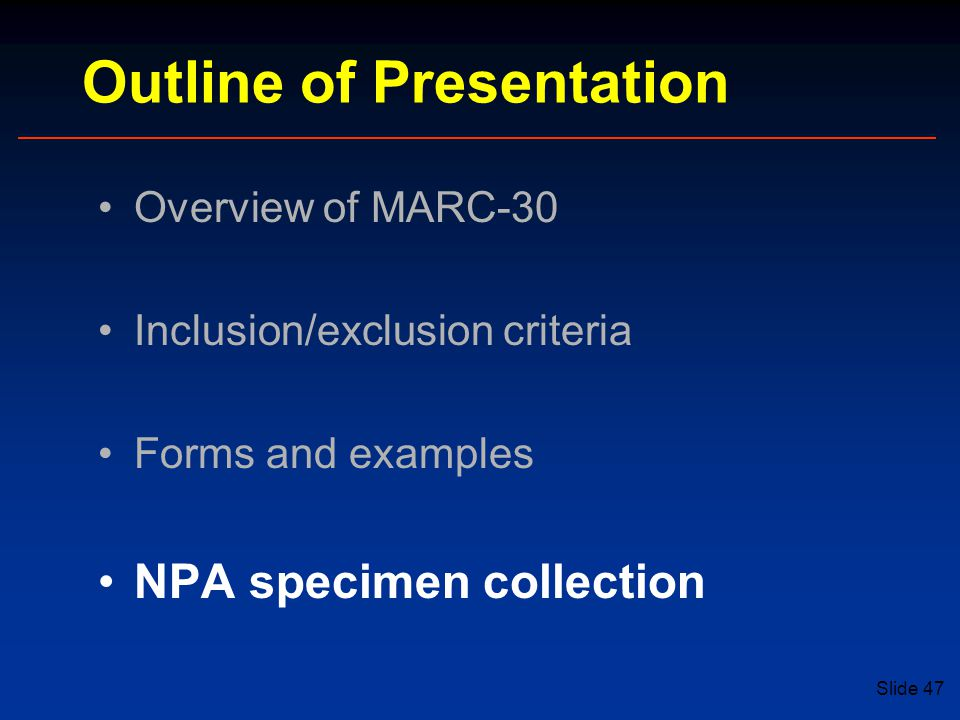 Slide 47 Outline of Presentation Overview of MARC-30 Inclusion/exclusion criteria Forms and examples NPA specimen collection