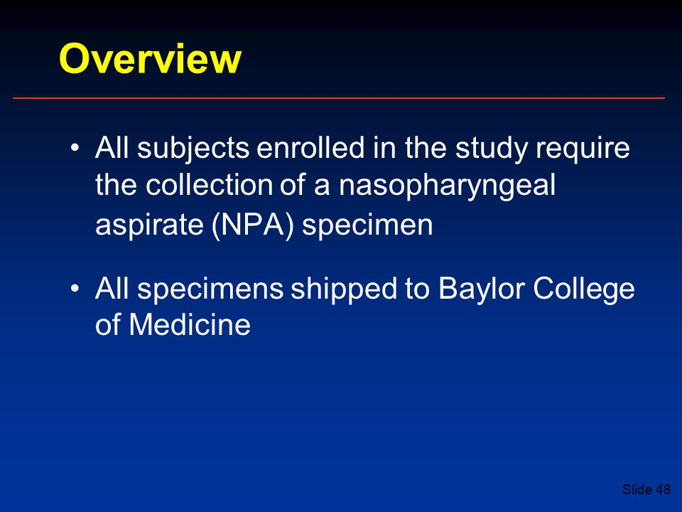 Slide 48 Overview All subjects enrolled in the study require the collection of a nasopharyngeal aspirate (NPA) specimen All specimens shipped to Baylor College of Medicine