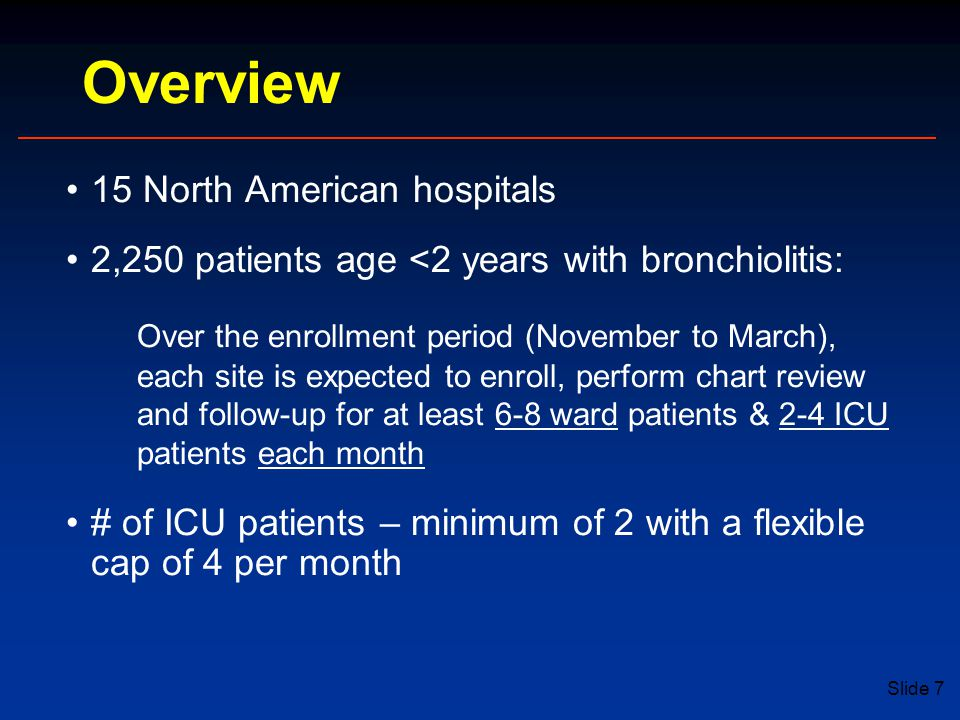 Slide 7 Overview 15 North American hospitals 2,250 patients age <2 years with bronchiolitis: Over the enrollment period (November to March), each site is expected to enroll, perform chart review and follow-up for at least 6-8 ward patients & 2-4 ICU patients each month # of ICU patients – minimum of 2 with a flexible cap of 4 per month
