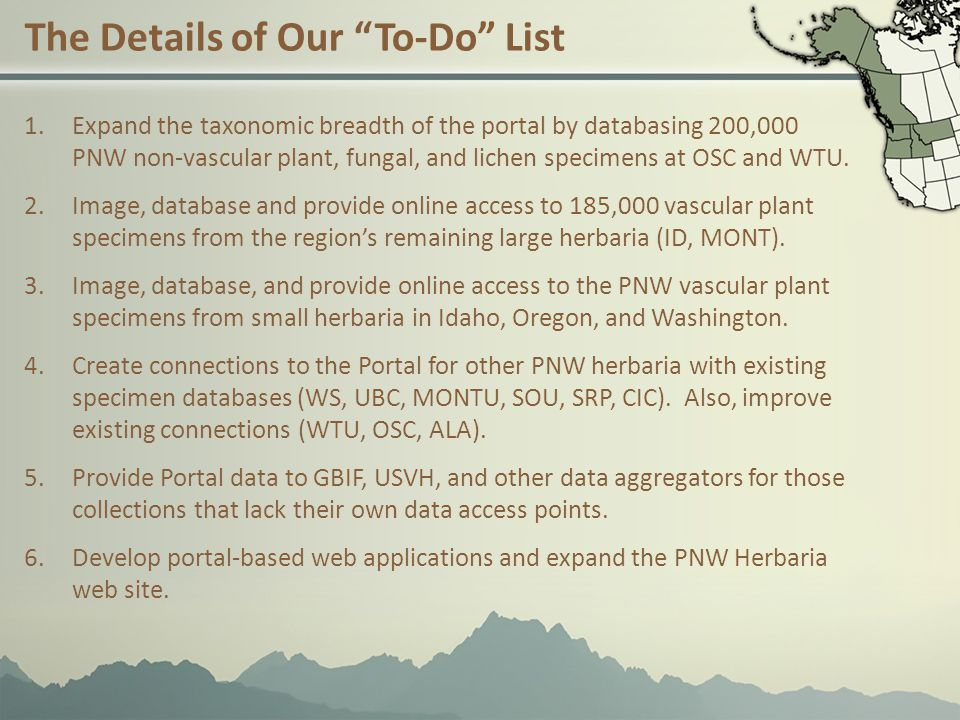 The Details of Our To-Do List 1.Expand the taxonomic breadth of the portal by databasing 200,000 PNW non-vascular plant, fungal, and lichen specimens at OSC and WTU.