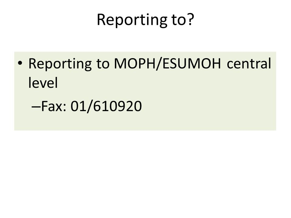 Reporting to? Reporting to MOPH/ESUMOH central level – Fax: 01/610920