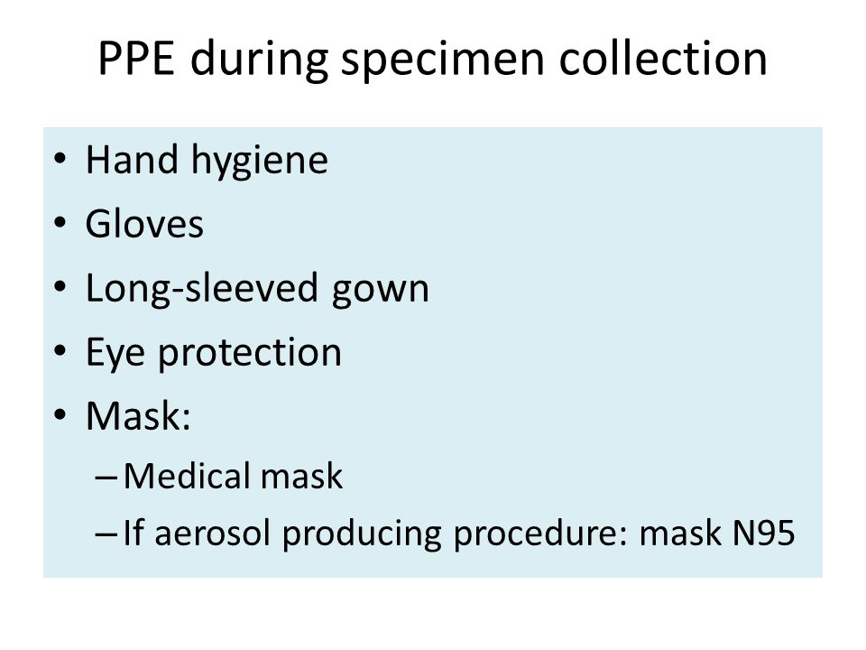 PPE during specimen collection Hand hygiene Gloves Long-sleeved gown Eye protection Mask: – Medical mask – If aerosol producing procedure: mask N95