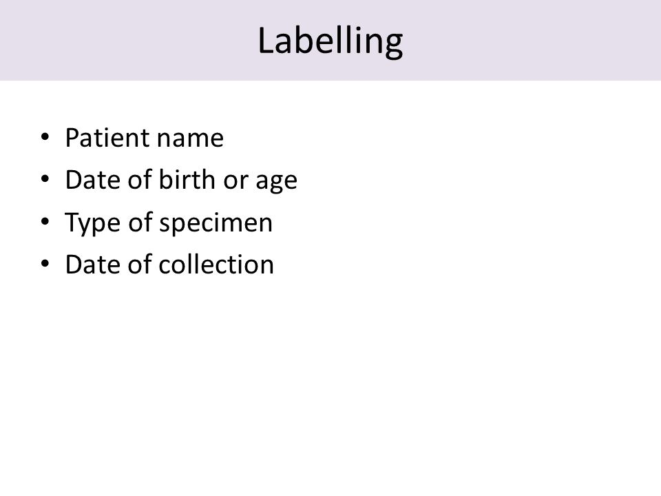 Labelling Patient name Date of birth or age Type of specimen Date of collection