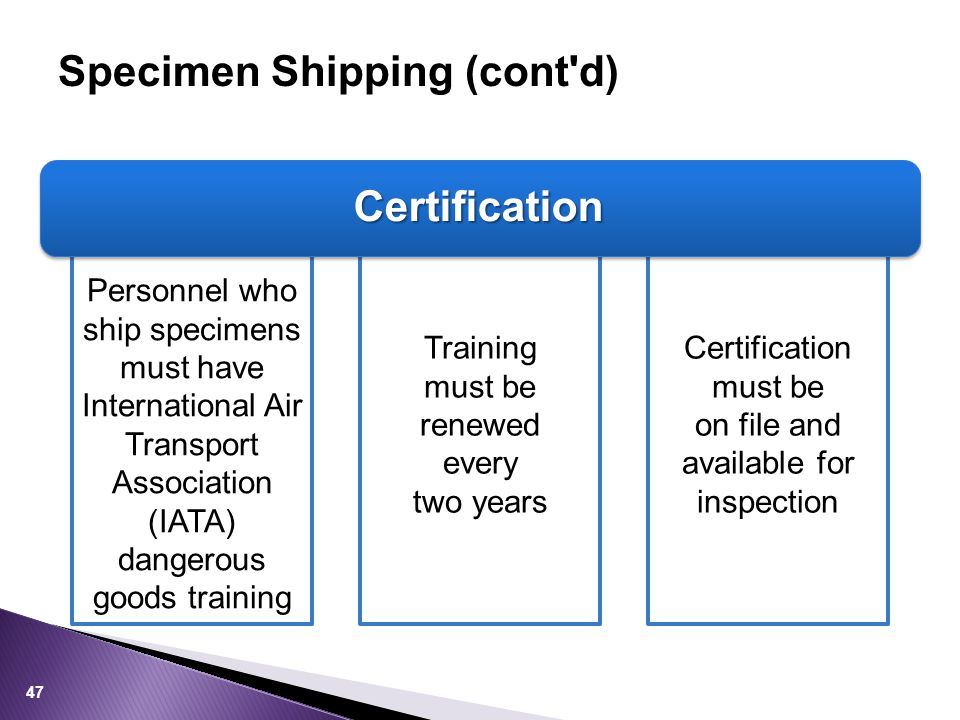 Specimen Shipping (cont d) Certification Personnel who ship specimens must have International Air Transport Association (IATA) dangerous goods training Training must be renewed every two years Certification must be on file and available for inspection 47