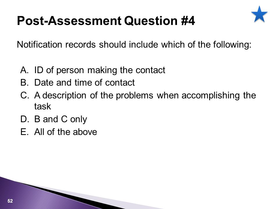 Notification records should include which of the following: A.ID of person making the contact B.Date and time of contact C.A description of the problems when accomplishing the task D.B and C only E.All of the above Post-Assessment Question #4 52