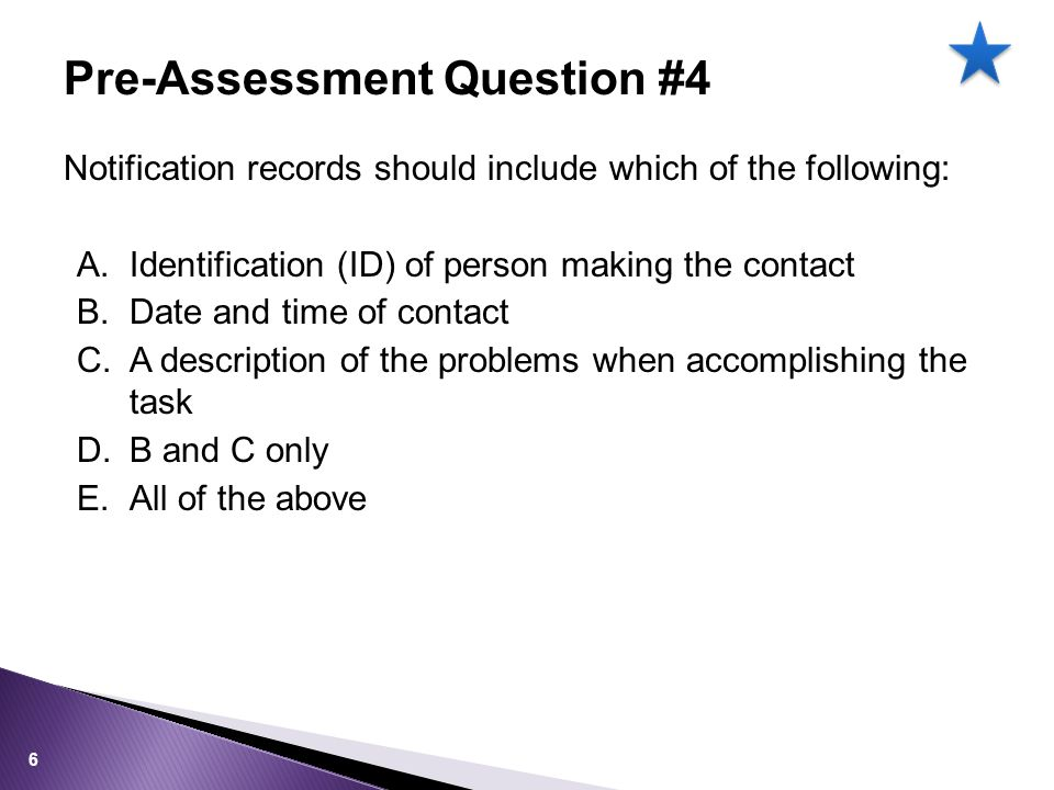 Notification records should include which of the following: A.Identification (ID) of person making the contact B.Date and time of contact C.A description of the problems when accomplishing the task D.B and C only E.All of the above Pre-Assessment Question #4 6