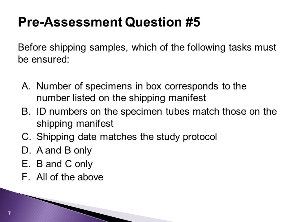 Before shipping samples, which of the following tasks must be ensured: A.Number of specimens in box corresponds to the number listed on the shipping manifest B.ID numbers on the specimen tubes match those on the shipping manifest C.Shipping date matches the study protocol D.A and B only E.B and C only F.All of the above Pre-Assessment Question #5 7