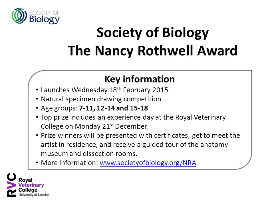 Key information Launches Wednesday 18 th February 2015 Natural specimen drawing competition Age groups: 7-11, 12-14 and 15-18 Top prize includes an experience day at the Royal Veterinary College on Monday 21 st December.