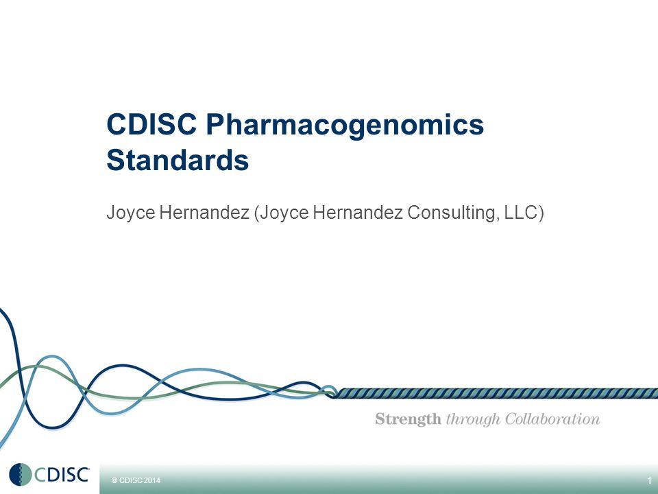 © CDISC 2014 CDISC Pharmacogenomics Standards Joyce Hernandez (Joyce Hernandez Consulting, LLC) 1