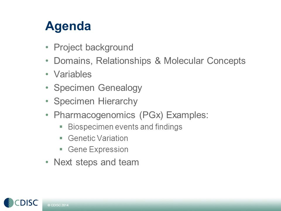© CDISC 2014 Agenda Project background Domains, Relationships & Molecular Concepts Variables Specimen Genealogy Specimen Hierarchy Pharmacogenomics (PGx) Examples:  Biospecimen events and findings  Genetic Variation  Gene Expression Next steps and team