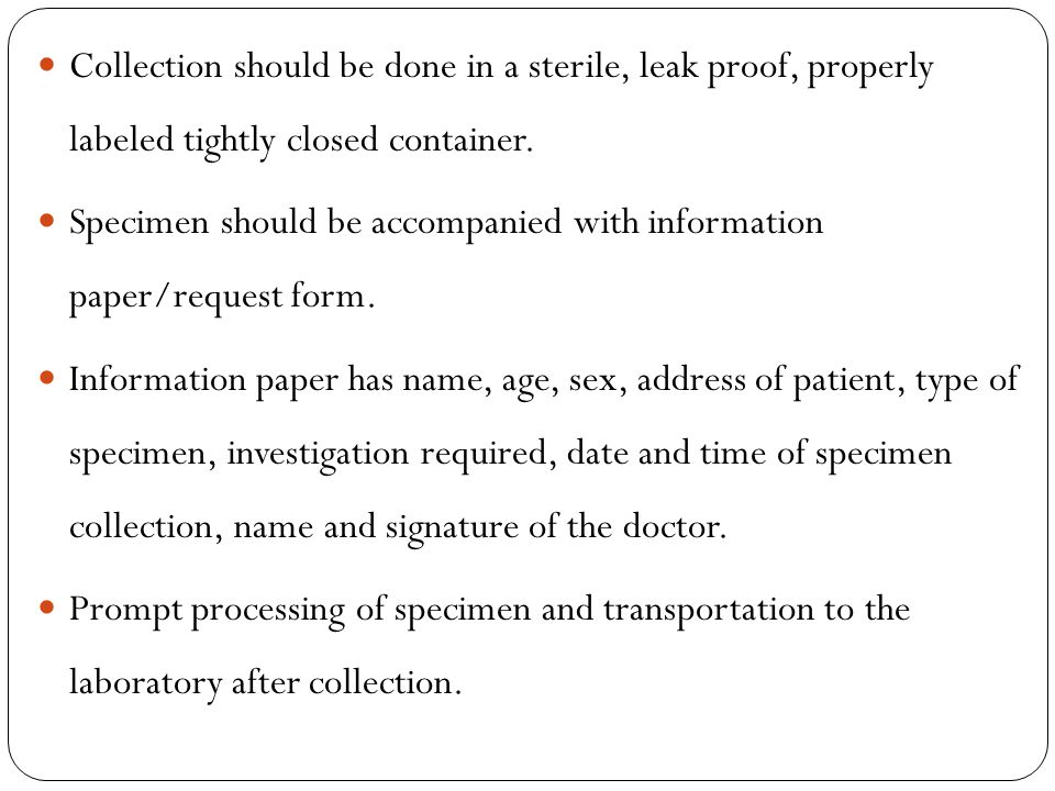 Type of specimen The correct type of specimen to collect will depend on the pathogens to be isolated.
