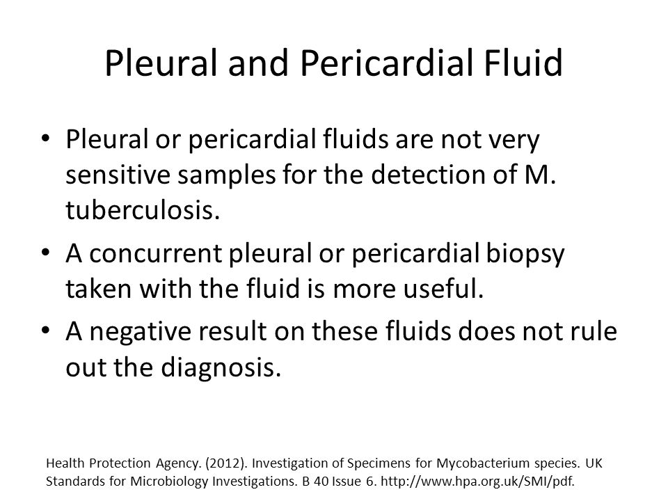 Pleural and Pericardial Fluid Pleural or pericardial fluids are not very sensitive samples for the detection of M. tuberculosis. A concurrent pleural