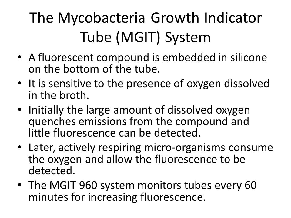 The Mycobacteria Growth Indicator Tube (MGIT) System A fluorescent compound is embedded in silicone on the bottom of the tube. It is sensitive to the