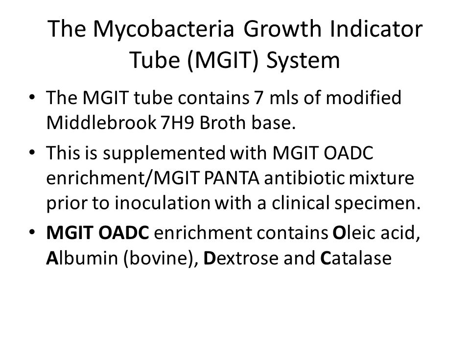 The Mycobacteria Growth Indicator Tube (MGIT) System The MGIT tube contains 7 mls of modified Middlebrook 7H9 Broth base. This is supplemented with MG