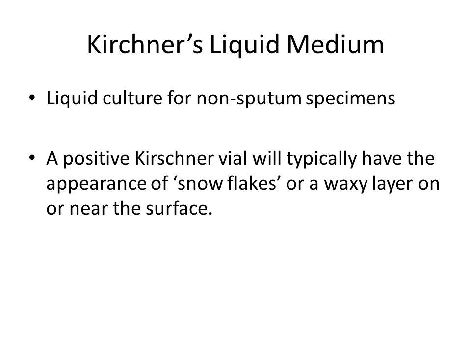 Kirchner's Liquid Medium Liquid culture for non-sputum specimens A positive Kirschner vial will typically have the appearance of 'snow flakes' or a wa