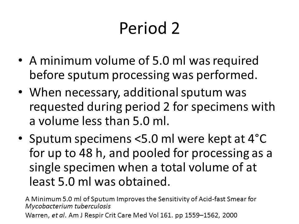 Period 2 A minimum volume of 5.0 ml was required before sputum processing was performed. When necessary, additional sputum was requested during period