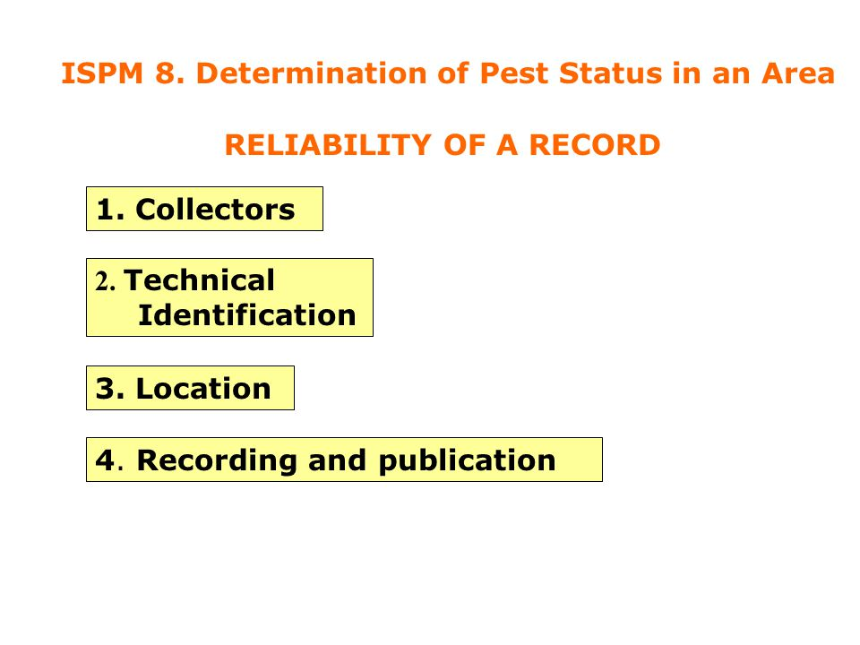 1. Collectors 2. Technical Identification 3. Location 4. Recording and publication RELIABILITY OF A RECORD ISPM 8. Determination of Pest Status in an