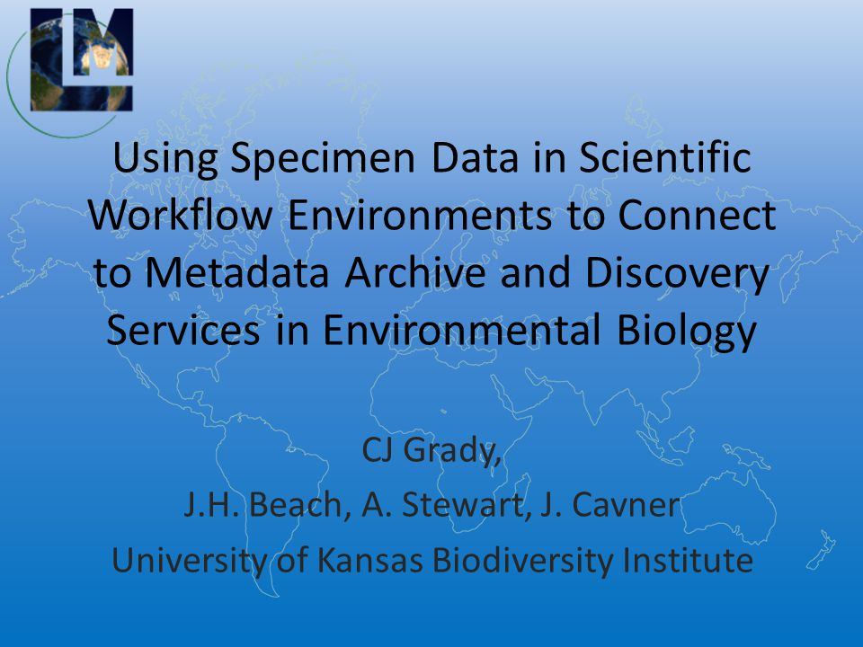 Using Specimen Data in Scientific Workflow Environments to Connect to Metadata Archive and Discovery Services in Environmental Biology CJ Grady, J.H.