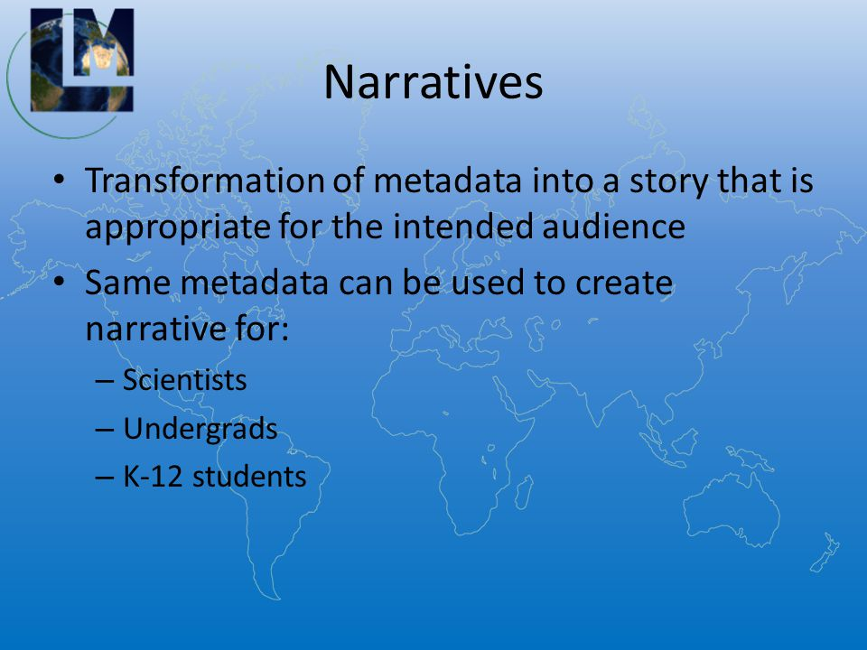 Narratives Transformation of metadata into a story that is appropriate for the intended audience Same metadata can be used to create narrative for: – Scientists – Undergrads – K-12 students