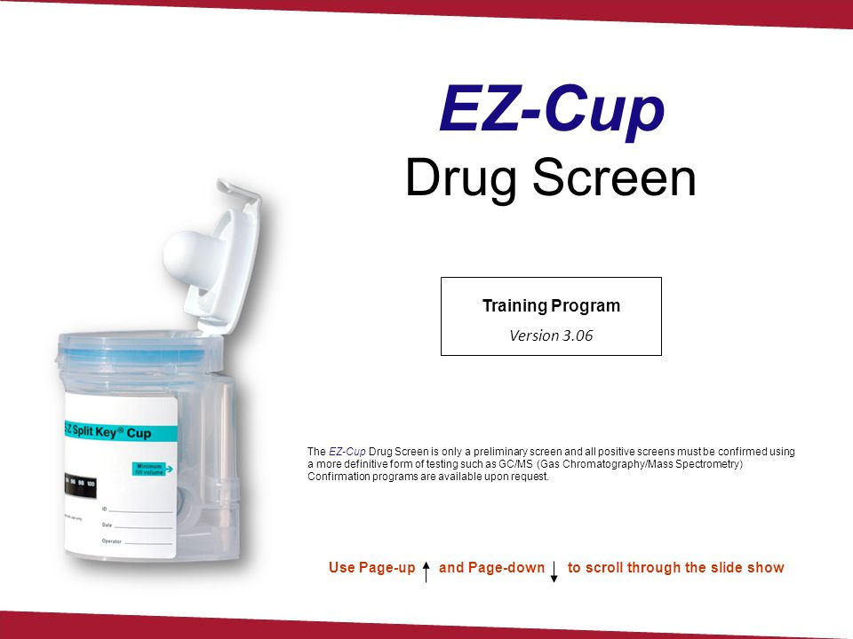Training Program Version 3.06 Use Page-up and Page-down to scroll through the slide show EZ-Cup Drug Screen The EZ-Cup Drug Screen is only a prelimina