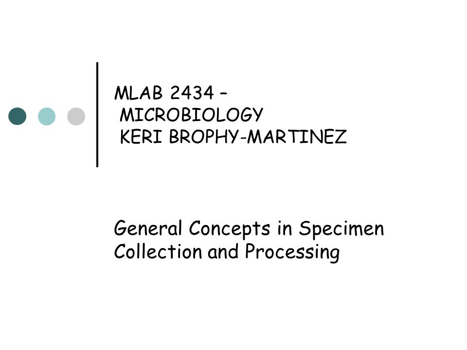 MLAB 2434 – MICROBIOLOGY KERI BROPHY-MARTINEZ General Concepts in Specimen Collection and Processing