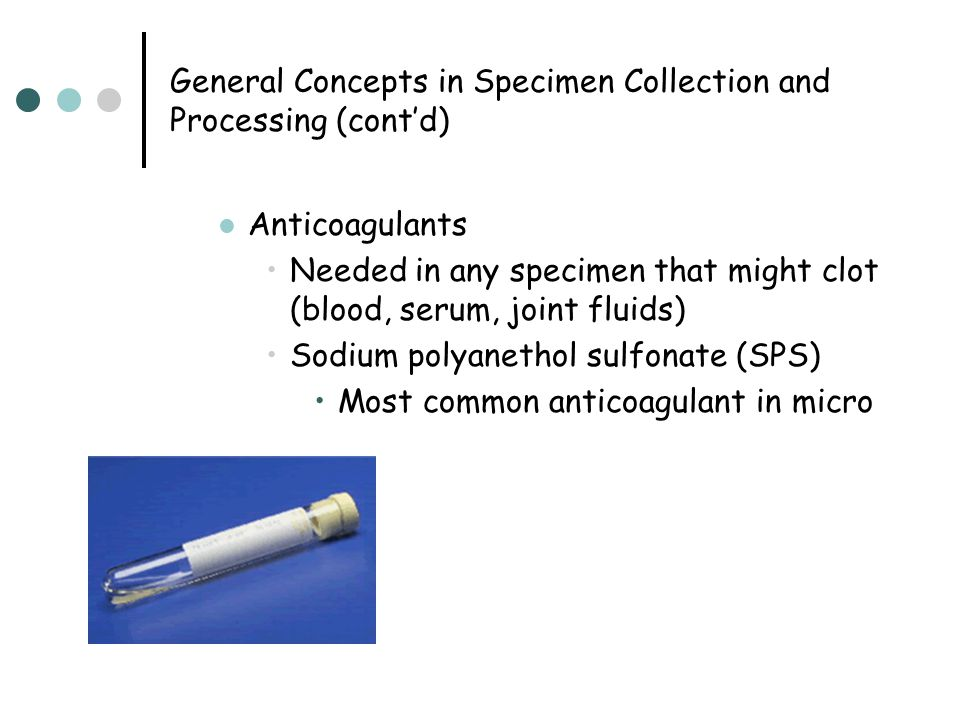 General Concepts in Specimen Collection and Processing (cont'd) Anticoagulants Needed in any specimen that might clot (blood, serum, joint fluids) Sod