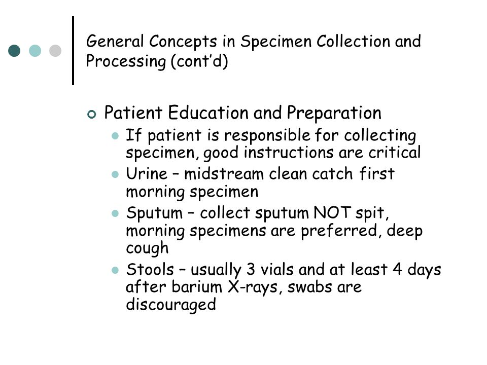General Concepts in Specimen Collection and Processing (cont'd) Patient Education and Preparation If patient is responsible for collecting specimen, g