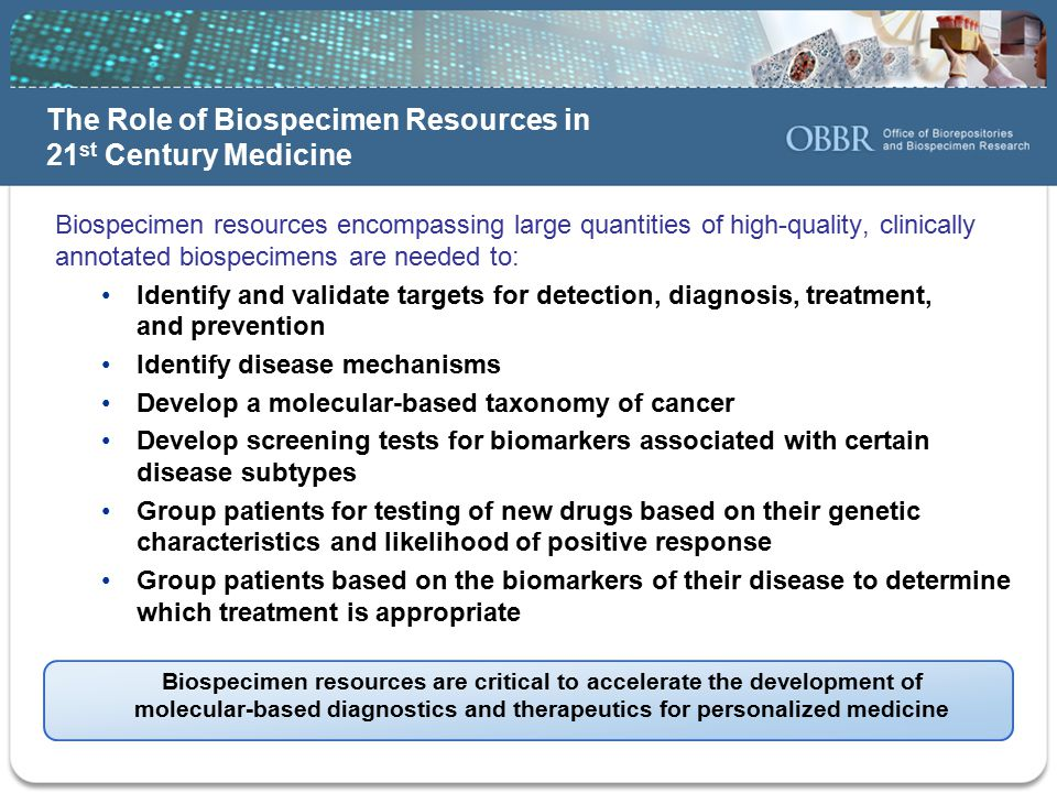 Biospecimen resources encompassing large quantities of high-quality, clinically annotated biospecimens are needed to: Identify and validate targets for detection, diagnosis, treatment, and prevention Identify disease mechanisms Develop a molecular-based taxonomy of cancer Develop screening tests for biomarkers associated with certain disease subtypes Group patients for testing of new drugs based on their genetic characteristics and likelihood of positive response Group patients based on the biomarkers of their disease to determine which treatment is appropriate Biospecimen resources are critical to accelerate the development of molecular-based diagnostics and therapeutics for personalized medicine The Role of Biospecimen Resources in 21 st Century Medicine
