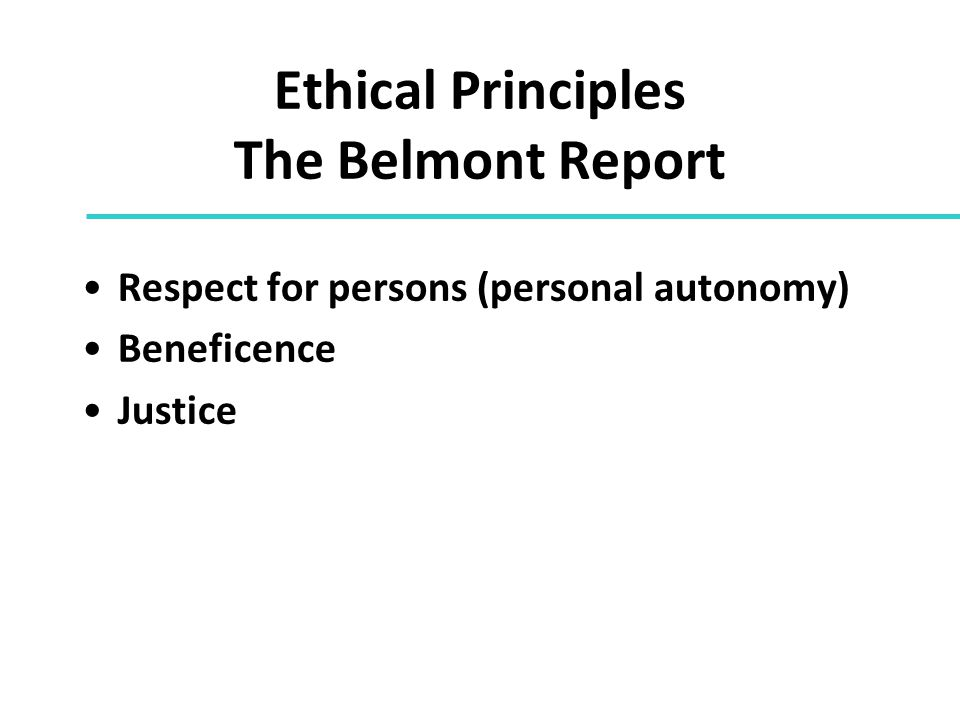 Ethical Principles The Belmont Report Respect for persons (personal autonomy) Beneficence Justice