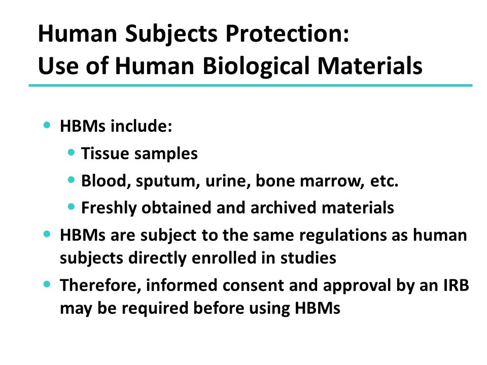 Human Subjects Protection: Use of Human Biological Materials HBMs include: Tissue samples Blood, sputum, urine, bone marrow, etc.