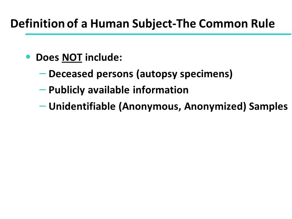 Definition of a Human Subject-The Common Rule Does NOT include: – Deceased persons (autopsy specimens) – Publicly available information – Unidentifiable (Anonymous, Anonymized) Samples