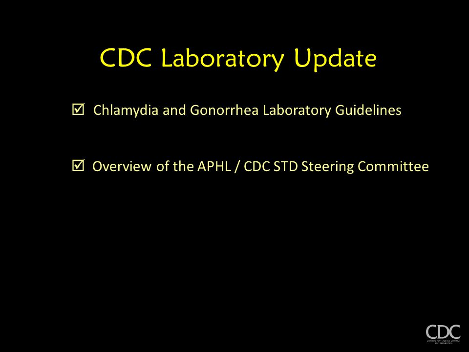 CDC Laboratory Update  Chlamydia and Gonorrhea Laboratory Guidelines  Overview of the APHL / CDC STD Steering Committee