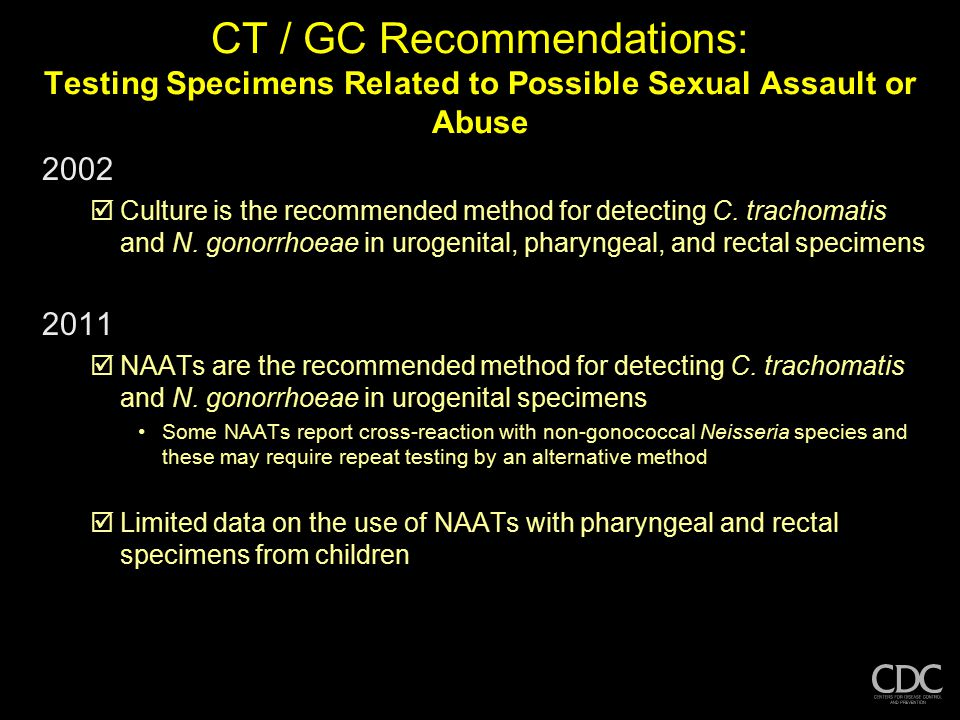 CT / GC Recommendations: Testing Specimens Related to Possible Sexual Assault or Abuse 2002  Culture is the recommended method for detecting C. trach