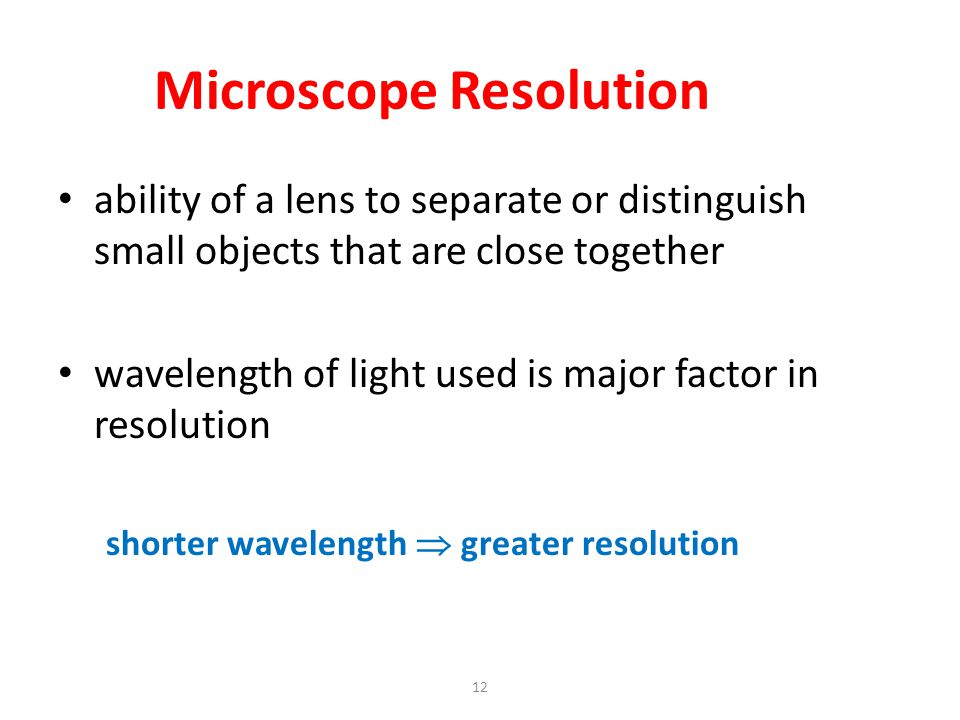 12 Microscope Resolution ability of a lens to separate or distinguish small objects that are close together wavelength of light used is major factor i