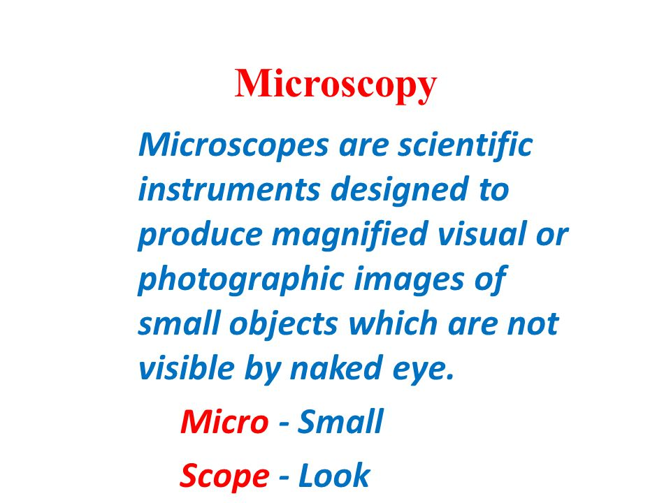 Microscopes are scientific instruments designed to produce magnified visual or photographic images of small objects which are not visible by naked eye