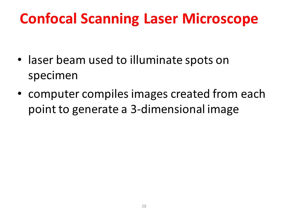 38 Confocal Scanning Laser Microscope laser beam used to illuminate spots on specimen computer compiles images created from each point to generate a 3-dimensional image