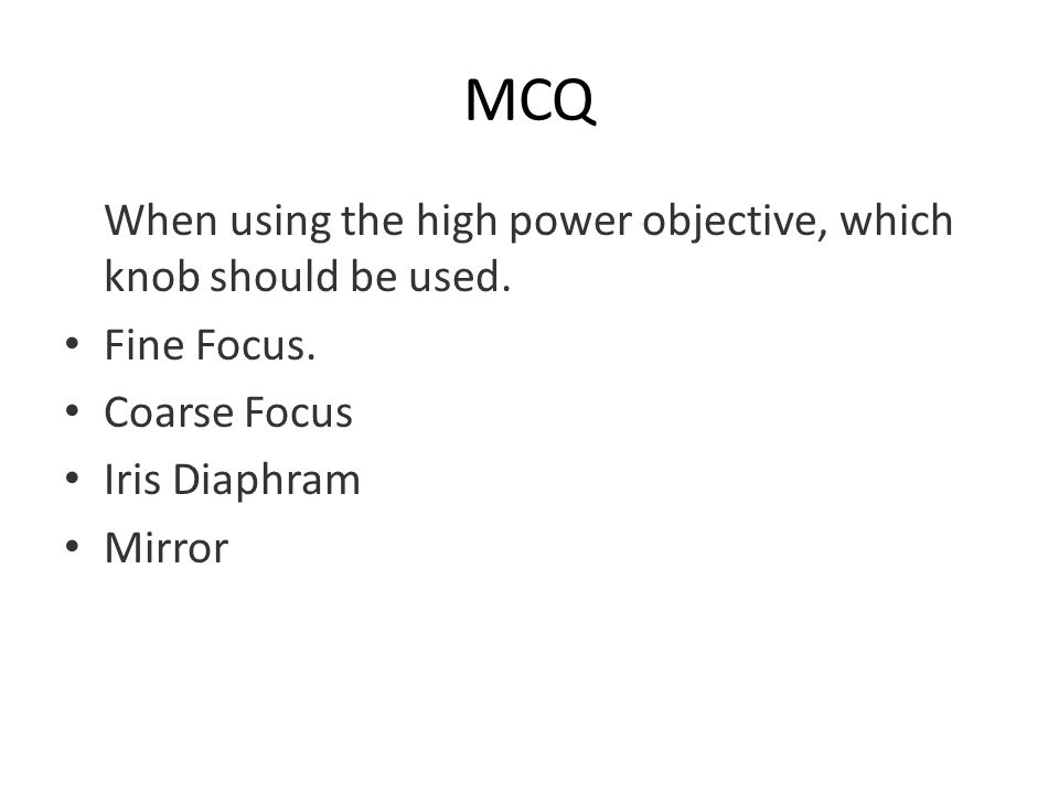 MCQ When using the high power objective, which knob should be used. Fine Focus. Coarse Focus Iris Diaphram Mirror