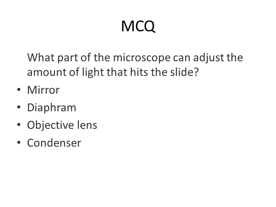 MCQ What part of the microscope can adjust the amount of light that hits the slide? Mirror Diaphram Objective lens Condenser