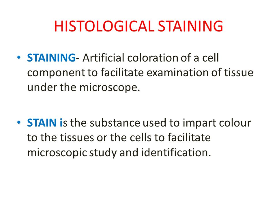 HISTOLOGICAL STAINING STAINING- Artificial coloration of a cell component to facilitate examination of tissue under the microscope. STAIN is the subst
