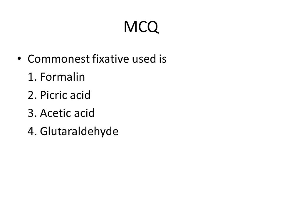 MCQ Commonest fixative used is 1. Formalin 2. Picric acid 3. Acetic acid 4. Glutaraldehyde