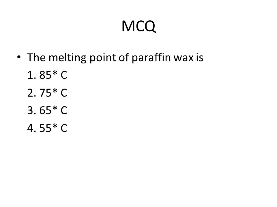 MCQ The melting point of paraffin wax is 1. 85* C 2. 75* C 3. 65* C 4. 55* C
