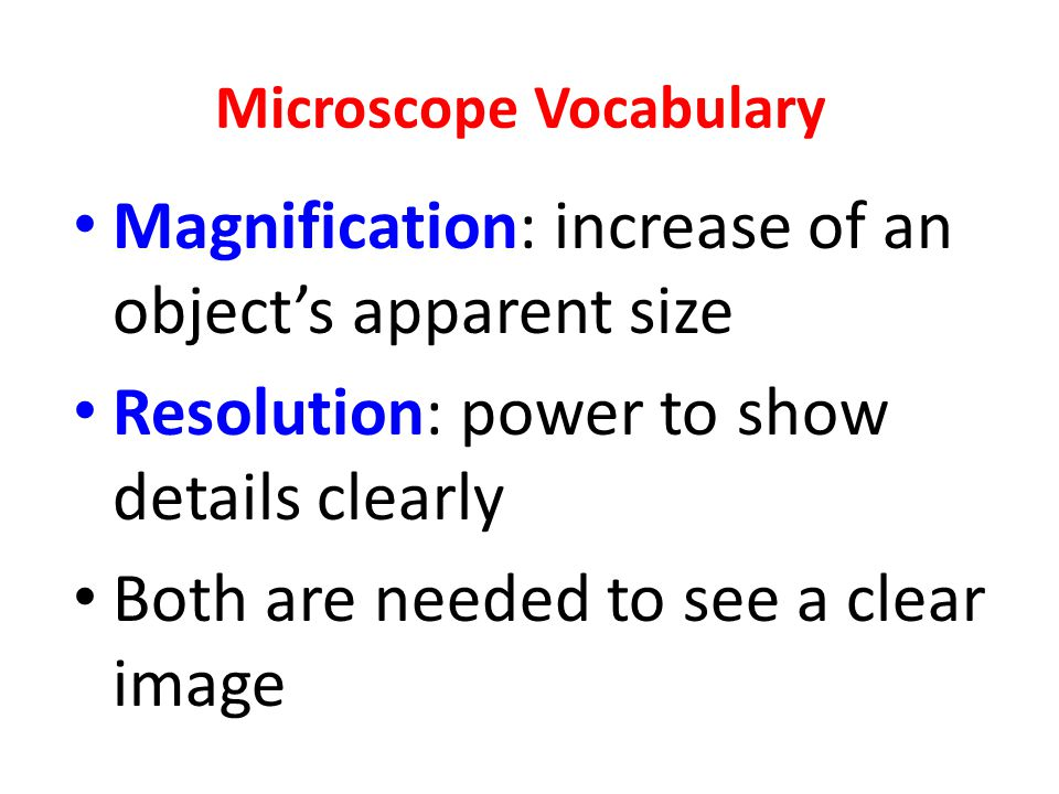 Microscope Vocabulary Magnification: increase of an object's apparent size Resolution: power to show details clearly Both are needed to see a clear image