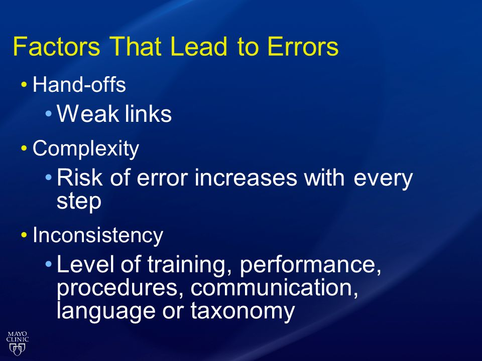 Factors That Lead to Errors Hand-offs Weak links Complexity Risk of error increases with every step Inconsistency Level of training, performance, proc